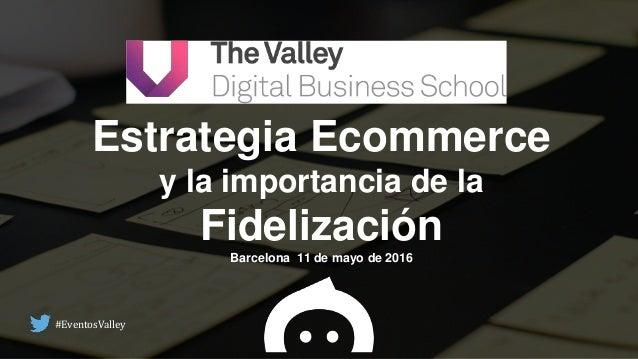 Estrategia Ecommerce y la importancia de la Fidelización Barcelona 11 de mayo de 2016 #EventosValley
