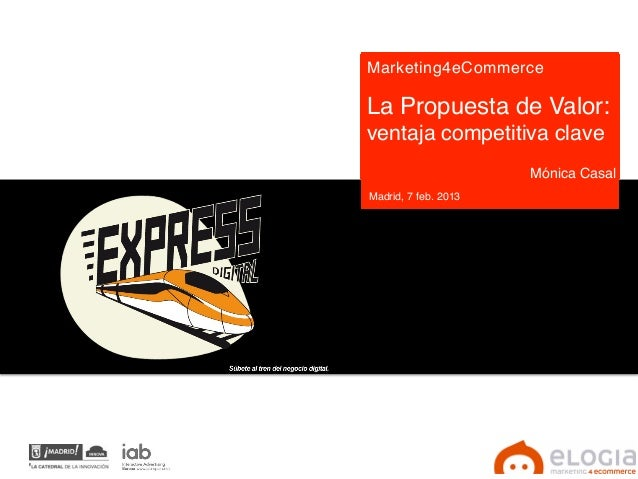 Marketing4eCommerce !!La Propuesta de Valor:ventaja competitiva clave!!                      Mónica Casal!Madrid, 7 feb. 2...