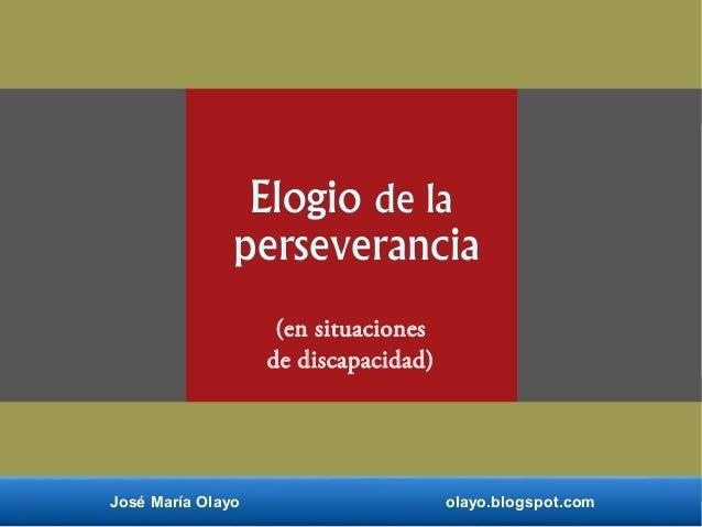 Elogio de la perseverancia (en situaciones de discapacidad) José María Olayo olayo.blogspot.com