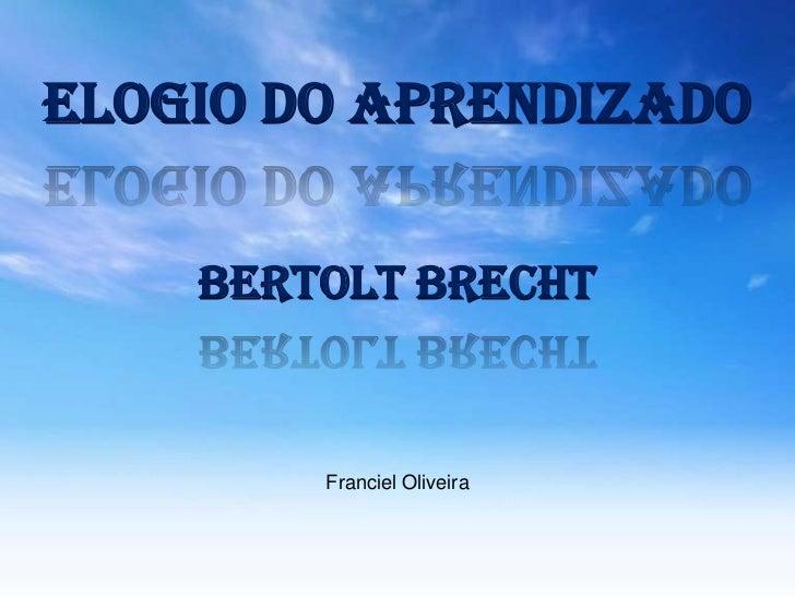 Elogio do aprendizado    Bertolt Brecht        Franciel Oliveira
