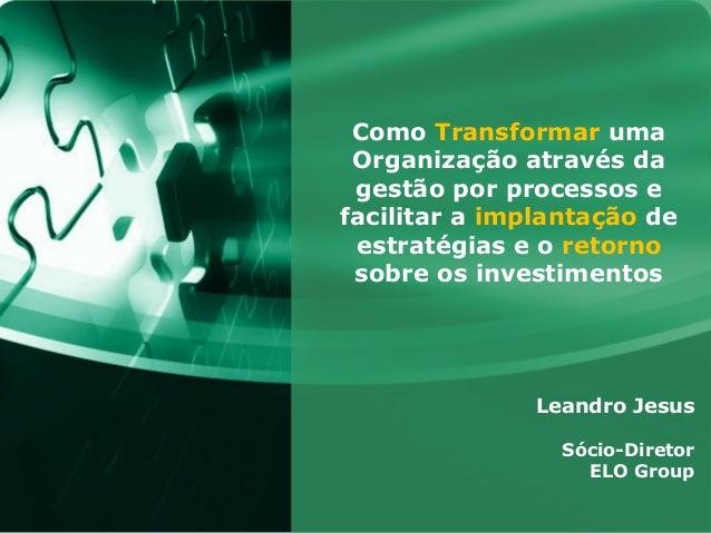 Como Transformar uma Organização através da gestão por processos efacilitar a implantação de estratégias e o retorno sobre...