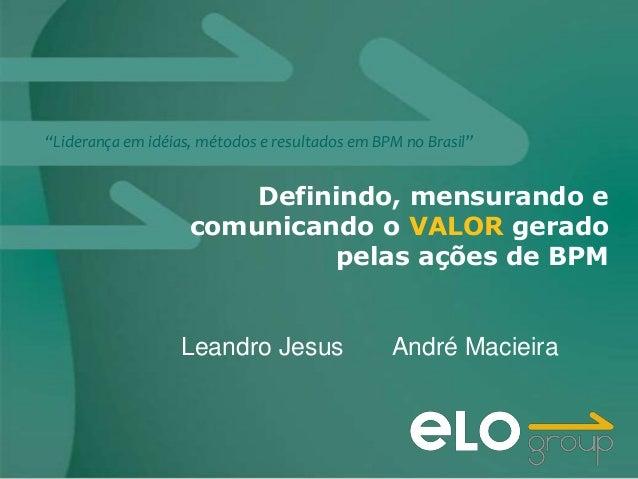 """""""Liderança em idéias, métodos e resultados em BPM no Brasil""""                        Definindo, mensurando e               ..."""
