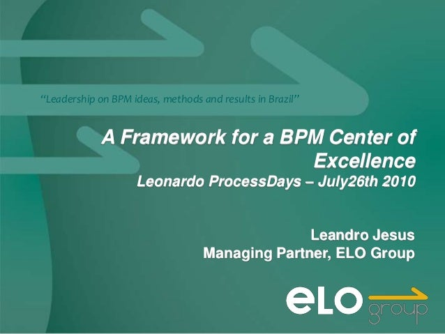 """""""Leadership on BPM ideas, methods and results in Brazil""""             A Framework for a BPM Center of                      ..."""