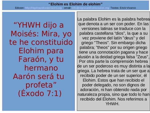 "2  ""YHWH dijo a  Moisés: Mira, yo  te he constituido  Elohim para  Faraón, y tu  hermano  Aarón será tu  profeta""  (Éxodo ..."