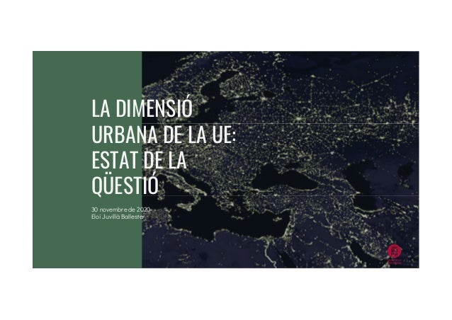 LA DIMENSIÓ URBANA DE LA UE: ESTAT DE LA QÜESTIÓ 30 novembre de 2020 Eloi Juvillà Ballester
