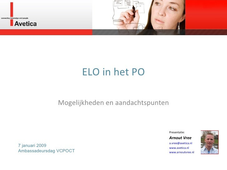 ELO in het PO Mogelijkheden en aandachtspunten Presentatie: Arnout Vree [email_address]   www.avetica.nl   www.arnoutvree....