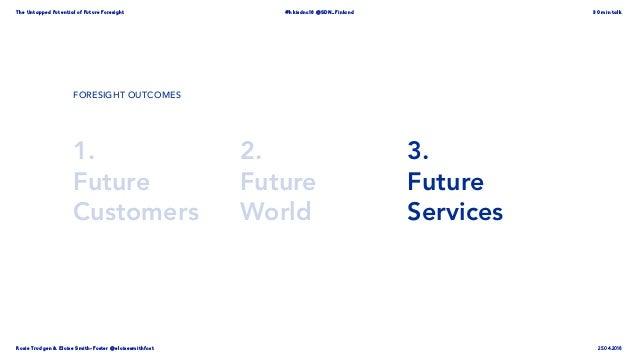 Rosie Trudgen & Eloise Smith-Foster @eloisesmithfost The Untapped Potential of Future Foresight #hkisdnc18 @SDN_Finland 30...