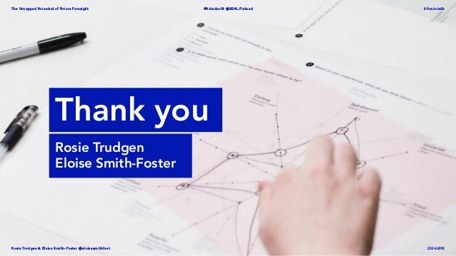 Rosie Trudgen  Eloise Smith-Foster @eloisesmithfost The Untapped Potential of Future Foresight #hkisdnc18 @SDN_Finland 30 ...