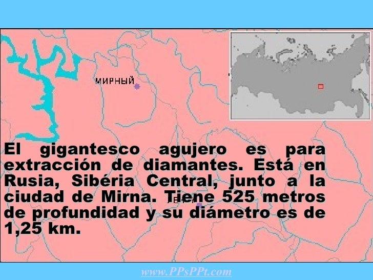 El gigantesco agujero es para extracción de diamantes .  Está en Rusia , Sibéria Central, junto a la ciudad de  Mirna . Ti...