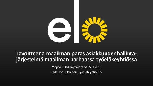 Tavoitteena maailman paras asiakkuudenhallinta- järjestelmä maailman parhaassa työeläkeyhtiössä Mepco CRM-käyttäjäpäivä 27...