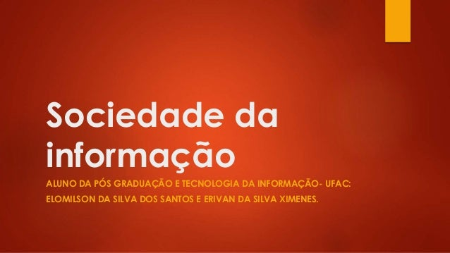 Sociedade da informação ALUNO DA PÓS GRADUAÇÃO E TECNOLOGIA DA INFORMAÇÃO- UFAC: ELOMILSON DA SILVA DOS SANTOS E ERIVAN DA...