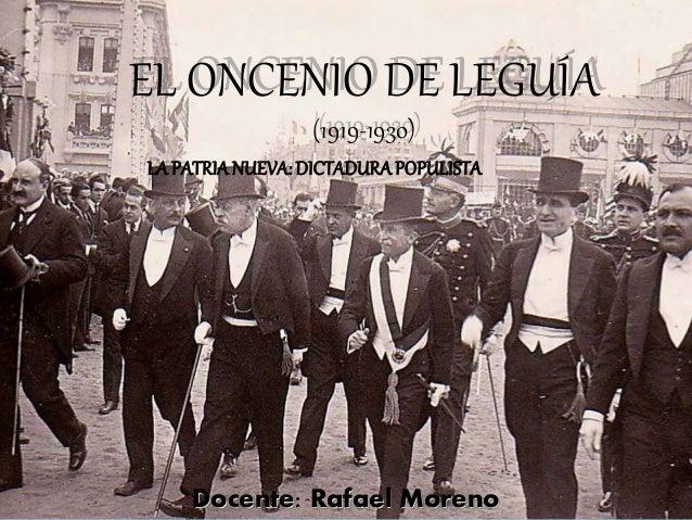 EL ONCENIO DE LEGUÍA  (1919-1930)  LA PATRIA NUEVA: DICTADURA POPULISTA  Docente: Rafael Moreno