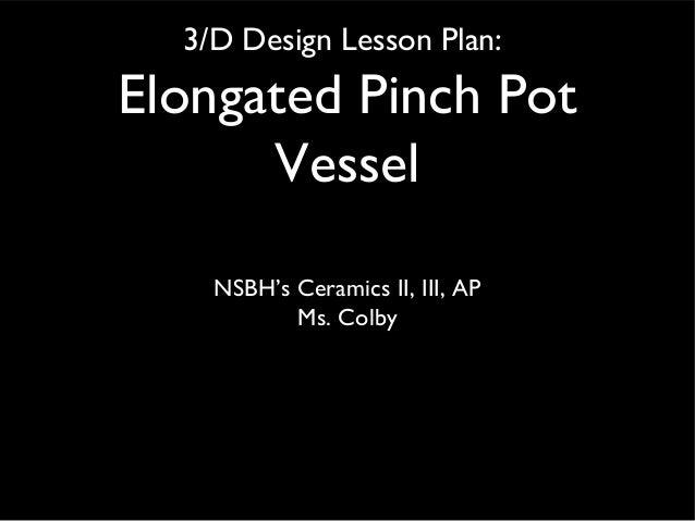 3/D Design Lesson Plan: Elongated Pinch Pot Vessel NSBH's Ceramics II, III, AP Ms. Colby