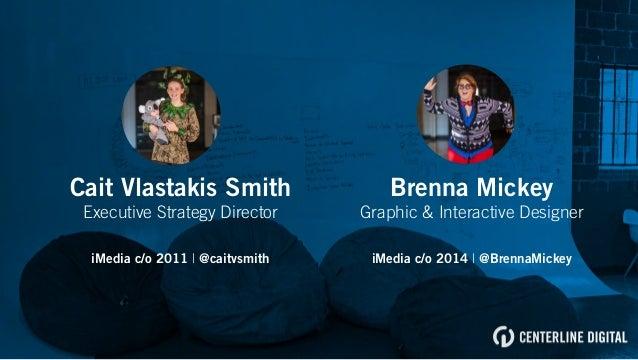 Brenna Mickey Graphic & Interactive Designer iMedia c/o 2014 | @BrennaMickey Cait Vlastakis Smith Executive Strategy Direc...