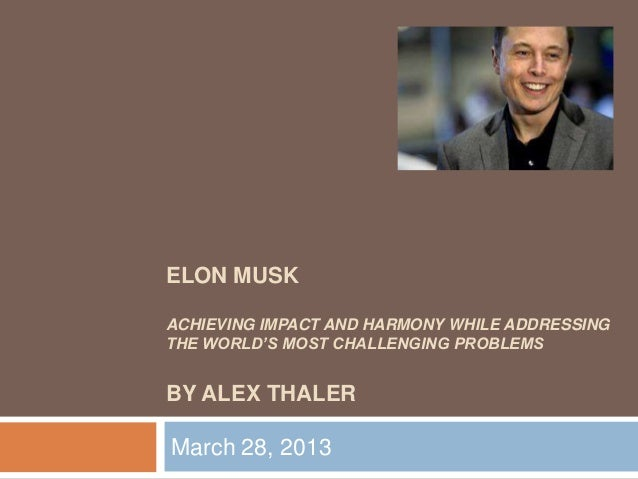 ELON MUSKACHIEVING IMPACT AND HARMONY WHILE ADDRESSINGTHE WORLD'S MOST CHALLENGING PROBLEMSBY ALEX THALERMarch 28, 2013