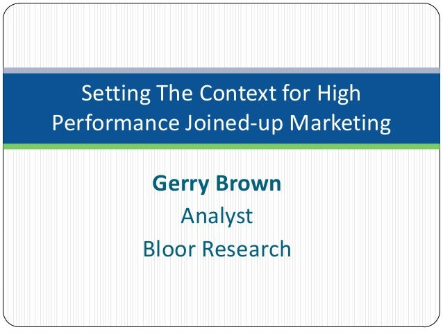 Setting The Context for HighPerformance Joined-up Marketing         Gerry Brown           Analyst        Bloor Research