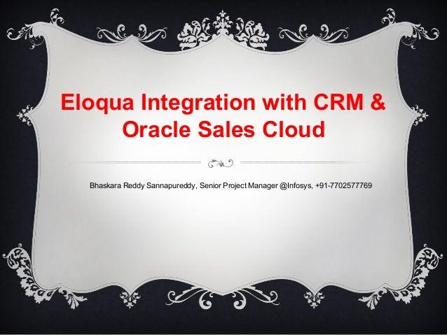 Eloqua Integration with CRM & Oracle Sales Cloud Bhaskara Reddy Sannapureddy, Senior Project Manager @Infosys, +91-7702577...