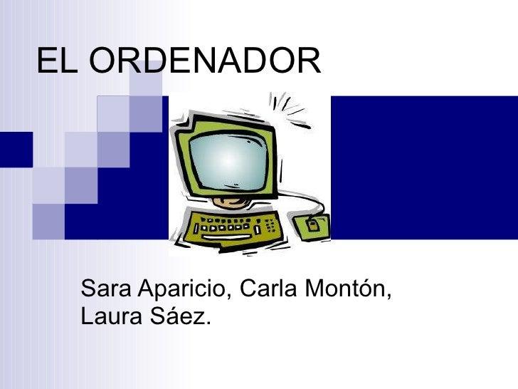 EL ORDENADOR Sara Aparicio, Carla Montón, Laura Sáez.