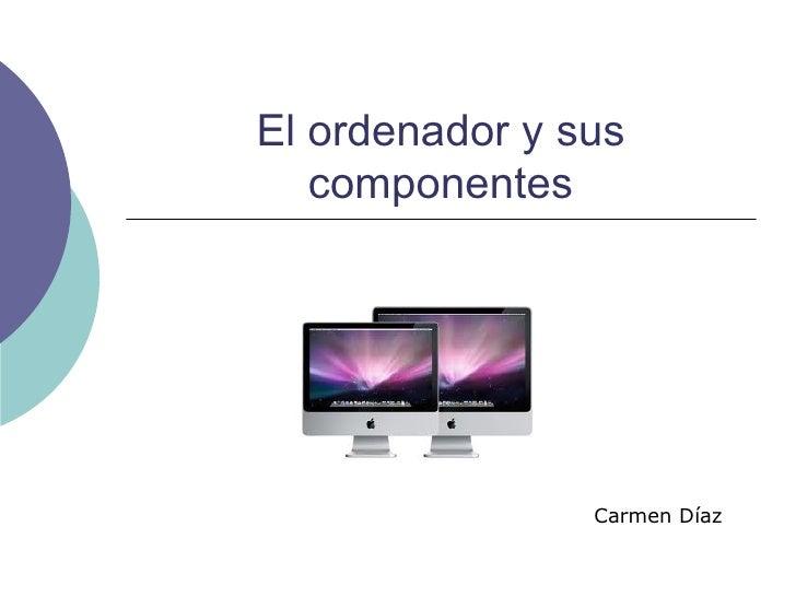 El ordenador y sus componentes Carmen Díaz