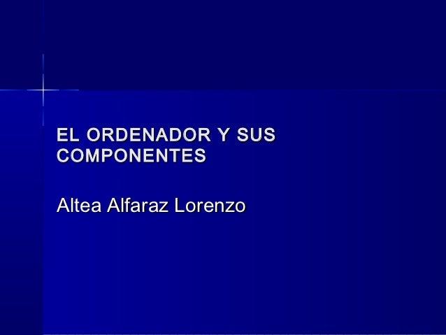 EL ORDENADOR Y SUSCOMPONENTESAltea Alfaraz Lorenzo