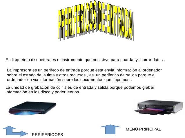 El disquete o disquetera es el instrumento que nos sirve para guardar y borrar datos .  La impresora es un perifeco de ent...