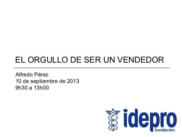 EL ORGULLO DE SER UN VENDEDOR Alfredo Pérez 10 de septiembre de 2013 9h30 a 13h00