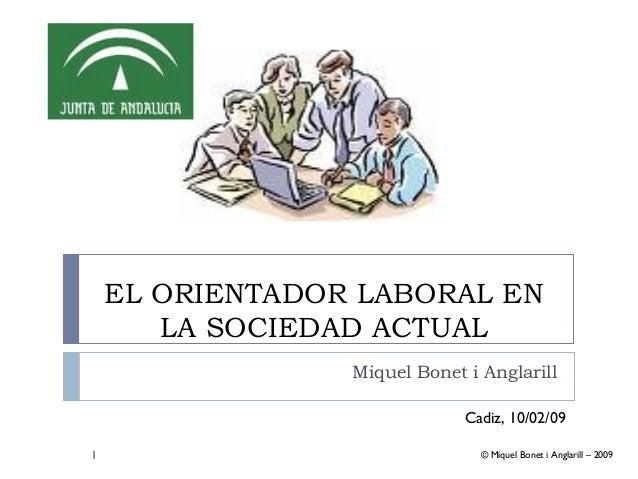 1 EL ORIENTADOR LABORAL EN LA SOCIEDAD ACTUAL Miquel Bonet i Anglarill © Miquel Bonet i Anglarill – 2009 Cadiz, 10/02/09