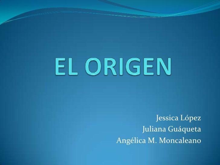 EL ORIGEN<br />Jessica López<br />Juliana Guáqueta<br />Angélica M. Moncaleano<br />