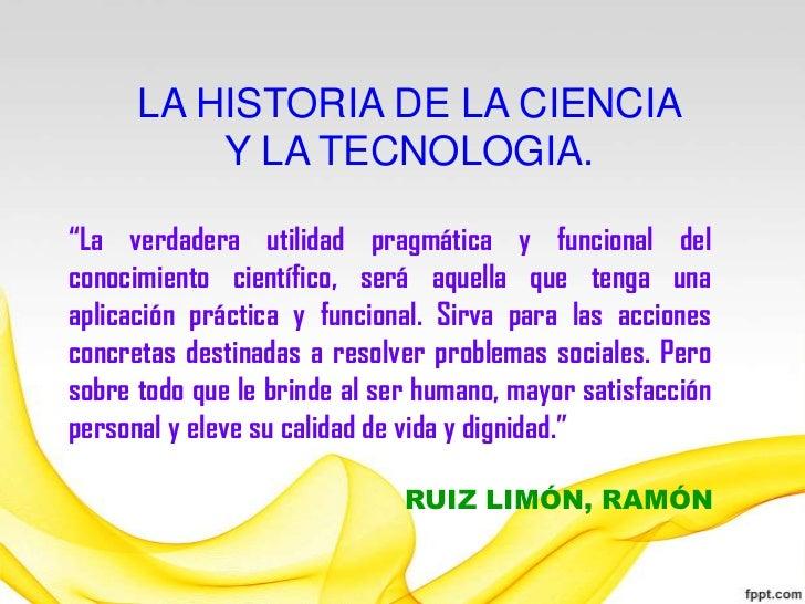"""LA HISTORIA DE LA CIENCIA          Y LA TECNOLOGIA.""""La verdadera utilidad pragmática y funcional delconocimiento científic..."""