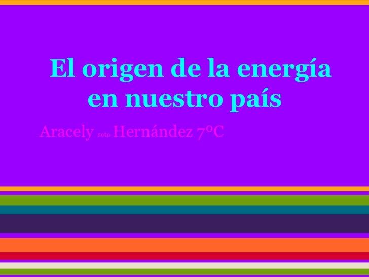 El origen de la energía    en nuestro paísAracely soto Hernández 7ºC
