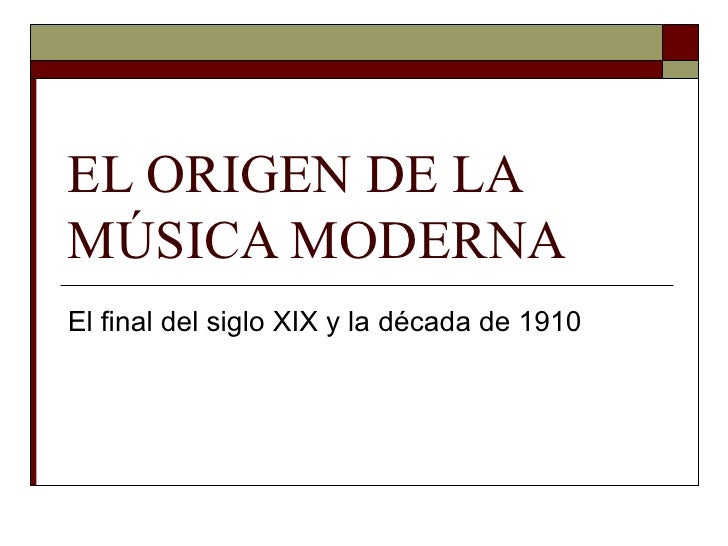 EL ORIGEN DE LAMÚSICA MODERNAEl final del siglo XIX y la década de 1910