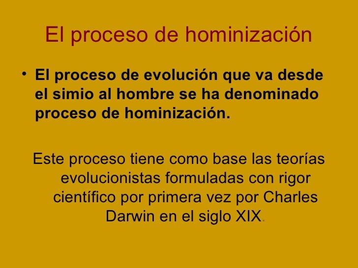 El proceso de hominización <ul><li>El proceso de evolución que va desde el simio al hombre se ha denominado proceso de hom...