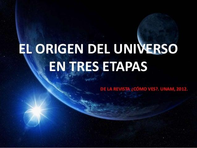 EL ORIGEN DEL UNIVERSO EN TRES ETAPAS DE LA REVISTA ¿CÓMO VES?. UNAM, 2012.