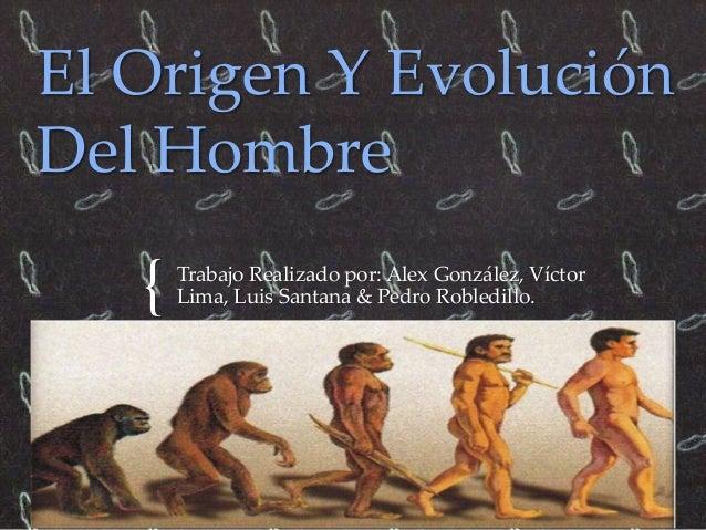 El Origen Y Evolución  Del Hombre  {  Trabajo Realizado por: Alex González, Víctor  Lima, Luis Santana & Pedro Robledillo.