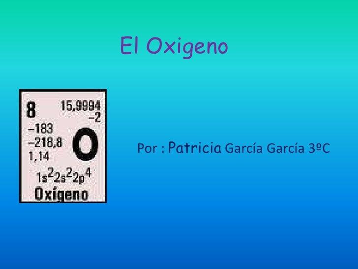 El Oxigeno<br />Por : Patricia García García 3ºC<br />