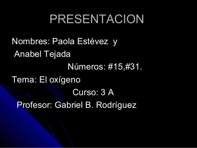 PRESENTACIONNombres: Paola Estévez yAnabel Tejada             Números: #15,#31.Tema: El oxígeno              Curso: 3 A Pr...