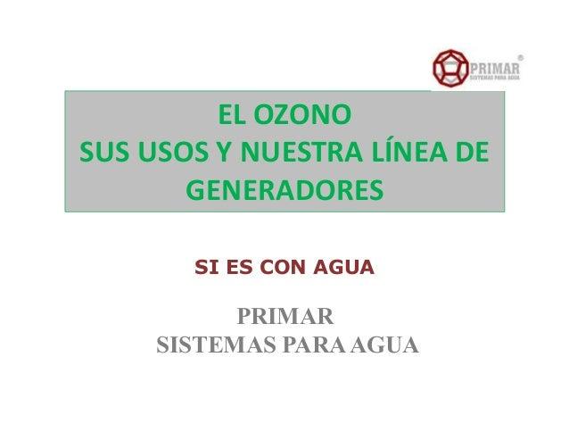 EL OZONOSUS USOS Y NUESTRA LÍNEA DEGENERADORESSI ES CON AGUAPRIMARSISTEMAS PARAAGUA