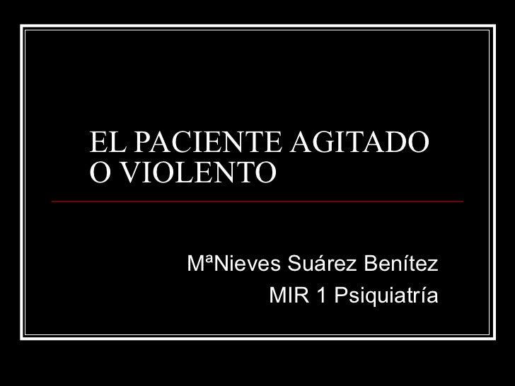 EL PACIENTE AGITADO O VIOLENTO MªNieves Suárez Benítez MIR 1 Psiquiatría