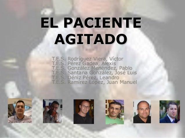 EL PACIENTEEL PACIENTE AGITADOAGITADO T.E.S. Rodríguez Viera, Víctor T.E.S. Pérez Gadea, Alexis T.E.S. González Menéndez, ...