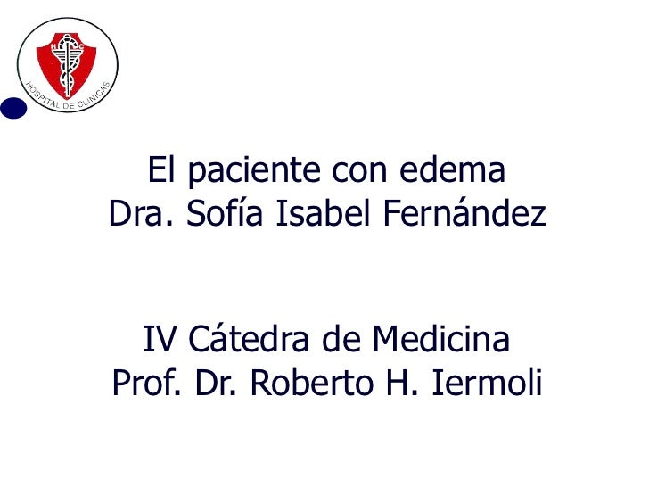 El paciente con edema Dra. Sofía Isabel Fernández IV   Cátedra de Medicina Prof. Dr. Roberto H. Iermoli