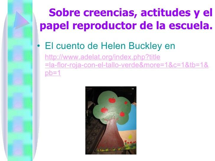 Sobre creencias, actitudes y el papel reproductor de la escuela. <ul><li>El cuento de Helen Buckley en  </li></ul><ul><li>...