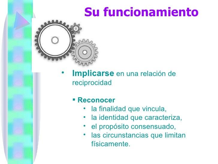 Su funcionamiento <ul><li>Implicarse  en una relación de reciprocidad </li></ul><ul><ul><li>Reconocer  </li></ul></ul><ul>...