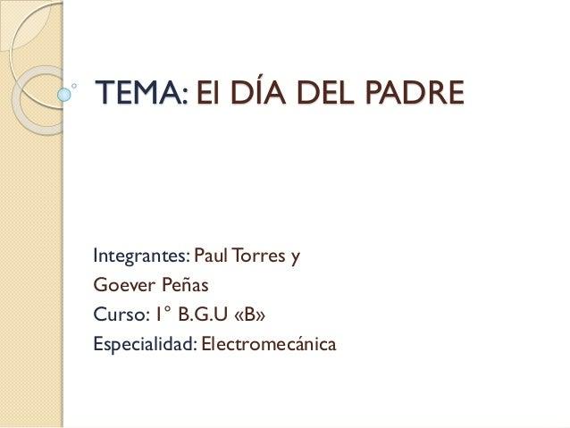 TEMA: El DÍA DEL PADRE Integrantes: PaulTorres y Goever Peñas Curso: 1° B.G.U «B» Especialidad: Electromecánica