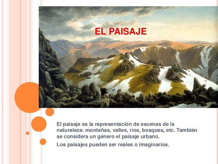 EL PAISAJEEl paisaje es la representación de escenas de lanaturaleza: montañas, valles, ríos, bosques, etc. Tambiénse cons...