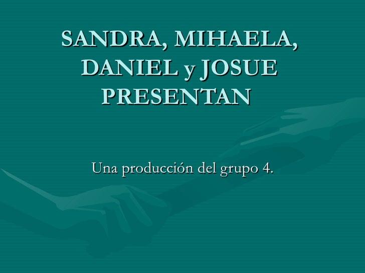 SANDRA, MIHAELA, DANIEL y JOSUE   PRESENTAN  Una producción del grupo 4.