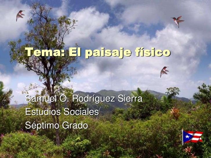 Tema: El paisaje físico<br />Samuel O. Rodríguez Sierra<br />Estudios Sociales<br />Séptimo Grado<br />