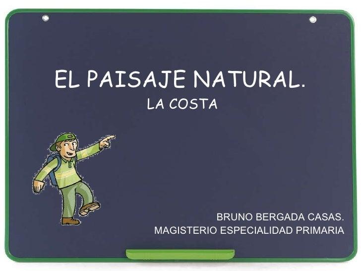 EL PAISAJE NATURAL .  LA COSTA BRUNO BERGADA CASAS. MAGISTERIO ESPECIALIDAD PRIMARIA