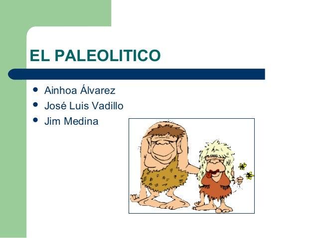 EL PALEOLITICO Ainhoa Álvarez José Luis Vadillo Jim Medina
