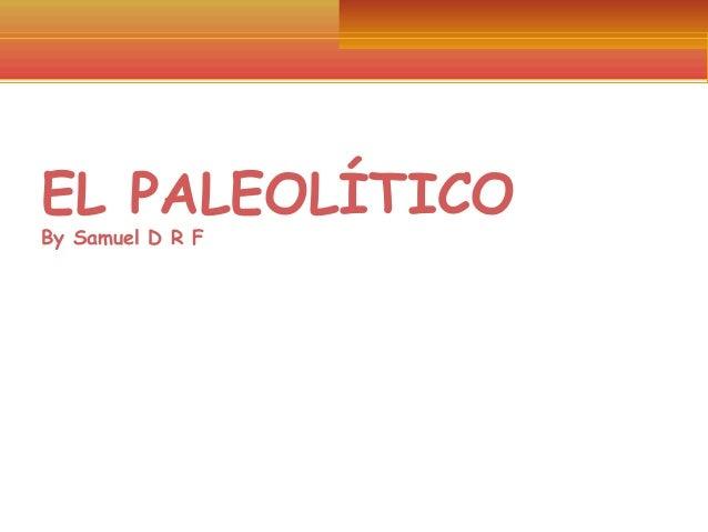 EL PALEOLÍTICO By Samuel D R F  POR: SAMUEL DAVID REYES