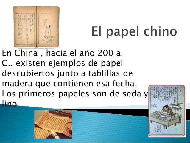 En China , hacia el año 200 a.C., existen ejemplos de papeldescubiertos junto a tablillas demadera que contienen esa fecha...